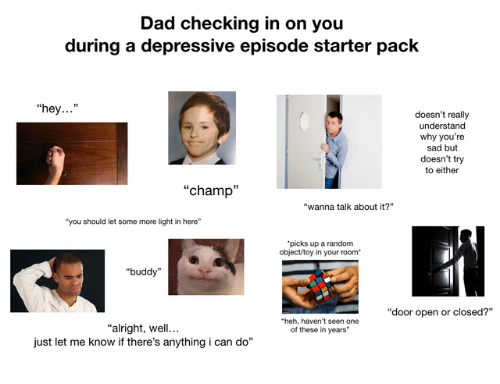 "Dad, Some More, and Starter Pack: Dad checking in on you  during a depressive episode starter pack  ""hey...""  doesn't really  understand  why you're  sad but  doesn't try  to either  ""champ""  ""wanna talk about it?""  you should let some more light in here""  picks up a random  object/toy in your room*  ""buddy  ""door open or closed?""  heh, haven't seen one  of these in years""  ""alright, well.  just let me know if there's anything i can do"""