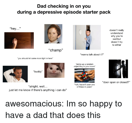 "Dad, Some More, and Tumblr: Dad checking in on you  during a depressive episode starter pack  ""hey...""  doesn't really  understand  why you're  sad but  doesn't try  to either  ""champ""  ""wanna talk about it?  ""you should let some more light in here""  picks up a random  object/toy in your room  ""buddy""  ""door open or closed?""  heh, haven't seen one  of these in years""  ""alright, well...  just let me know if there's anything i can do"" awesomacious:  Im so happy to have a dad that does this"