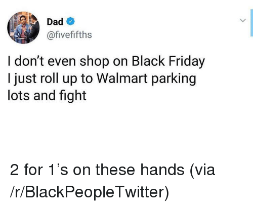 roll up: Dad  @fivefifths  I don't even shop on Black Friday  I just roll up to Walmart parking  lots and fight 2 for 1's on these hands (via /r/BlackPeopleTwitter)