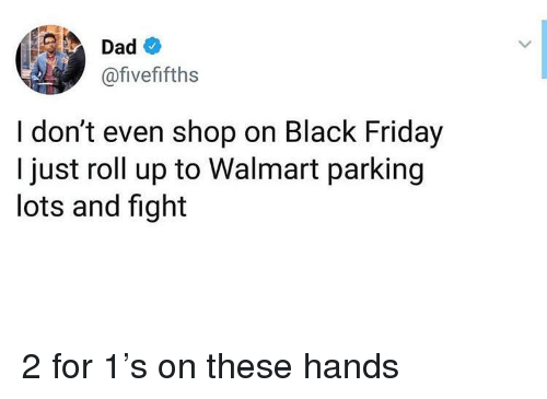 Black Friday, Dad, and Friday: Dad  @fivefifths  I don't even shop on Black Friday  I just roll up to Walmart parking  lots and fight 2 for 1's on these hands