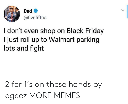 Black Friday, Dad, and Dank: Dad  @fivefifths  I don't even shop on Black Friday  I just roll up to Walmart parking  lots and fight 2 for 1's on these hands by ogeez MORE MEMES