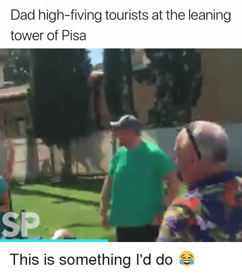 leaning tower: Dad high-fiving tourists at the leaning  tower of Pisa  SP This is something I'd do 😂