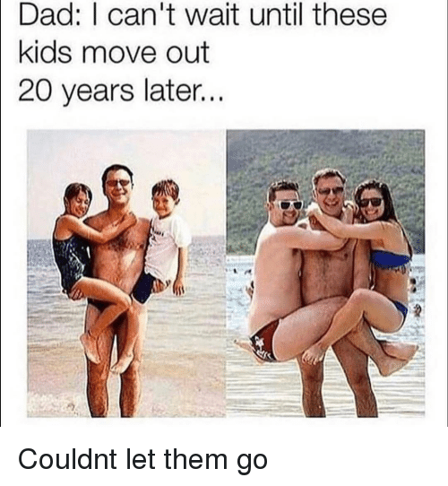 Dad, Kids, and Them: Dad: I can't wait until these  kids move out  20 years later... Couldnt let them go