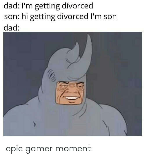 Dad, Epic, and Gamer: dad: I'm getting divorced  son: hi getting divorced I'm son  dad: epic gamer moment