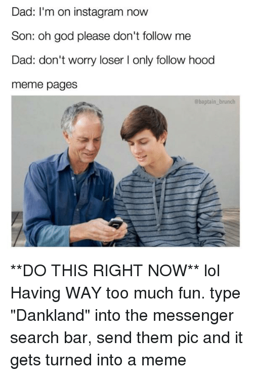 """the messengers: Dad: I'm on instagram now  Son: oh god please don't follow me  Dad: don't worry loser I only follow hood  meme pages  baptain brunch **DO THIS RIGHT NOW** lol Having WAY too much fun. type """"Dankland"""" into the messenger search bar, send them pic and it gets turned into a meme"""