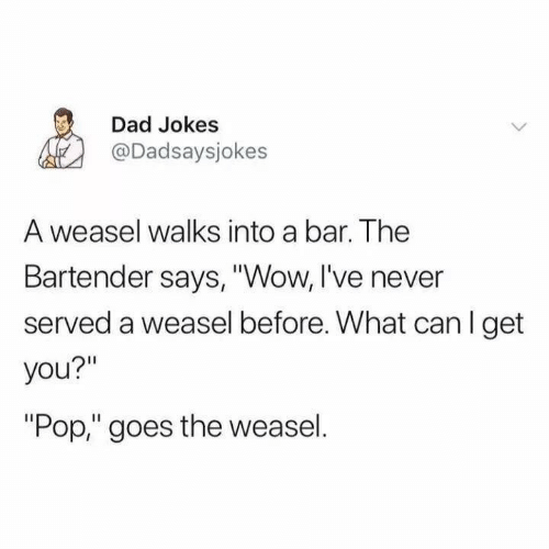 "Dad Jokes: Dad Jokes  @Dadsaysjokes  A weasel walks into a bar. The  Bartender says, ""Wow, I've never  served a weasel before. What can I get  you?""  ""Pop,"" goes the weasel."