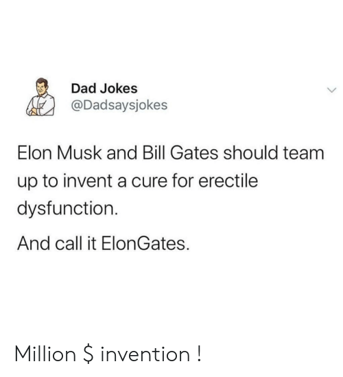 cure: Dad Jokes  @Dadsaysjokes  Elon Musk and Bill Gates should team  up to invent a cure for erectile  dysfunction.  And call it ElonGates. Million $ invention !