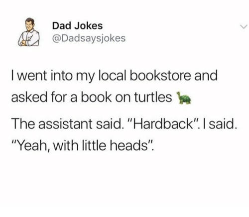 """Dad, Dank, and Yeah: Dad Jokes  @Dadsaysjokes  I went into my local bookstore and  asked for a book on turtles  The assistant said. """"Hardback"""" I said  """"Yeah, with little heads""""."""
