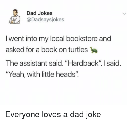 """Dad, Yeah, and Book: Dad Jokes  @Dadsaysjokes  I went into my local bookstore and  asked for a book on turtles  The assistant said. """"Hardback"""". I said.  """"Yeah, with little heads"""". Everyone loves a dad joke"""