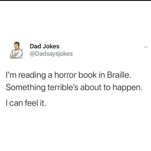 horror: Dad Jokes  @Dadsaysjokes  I'm reading a horror book in Braille.  Something terrible's about to happen.  I can feel it.