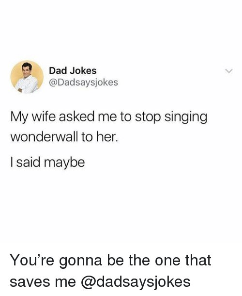 Wonderwall: Dad Jokes  @Dadsaysjokes  My wife asked me to stop singing  wonderwall to her.  I said maybe You're gonna be the one that saves me @dadsaysjokes