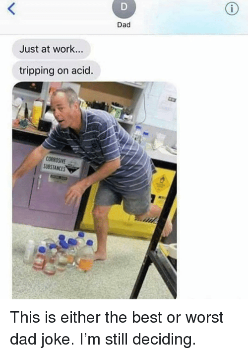 Dad, Funny, and Work: Dad  Just at work...  tripping on acid.  CORROSIYE  USSTANCES This is either the best or worst dad joke. I'm still deciding.