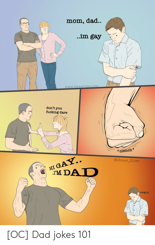 Dad Jokes: dad..  mom,  ..im gay  www.DRAWTISM.COM  don't  you  fucking dare  clench  HI GAY..  TM DAD  @draw tism  omfg lol [OC] Dad jokes 101