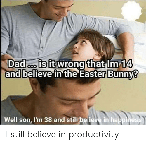 easter bunny: Dad o is it wrong that Im 14  and believe in the Easter Bunny?  Well son, I'm 38 and still believe in happiness I still believe in productivity