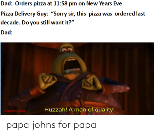 "A Man: Dad: Orders pizza at 11:58 pm on New Years Eve  Pizza Delivery Guy: ""Sorry sir, this pizza was ordered last  decade. Do you still want it?""  Dad:  Huzzah! A man of quality!  u/highwayunicorn papa johns for papa"