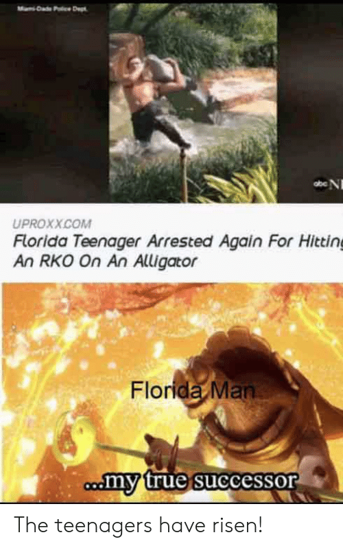 hitting: Dad Pc Dept  abe N  UPROXX.COM  Florida Teenager Arrested Again For Hitting  An RKO On An Alligator  Florida Man  comy true successor The teenagers have risen!