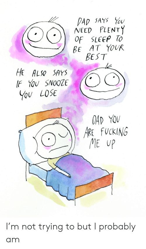 He Also: DAD SAYS U  NEED PLENTY  OF SLEEP TO  BE AT YOUR  BEST  HE ALSO SAYS  IF YOu SNOOZE  You LOSE  OAD YOU  ARE FUCKING  ME UP I'm not trying to but I probably am