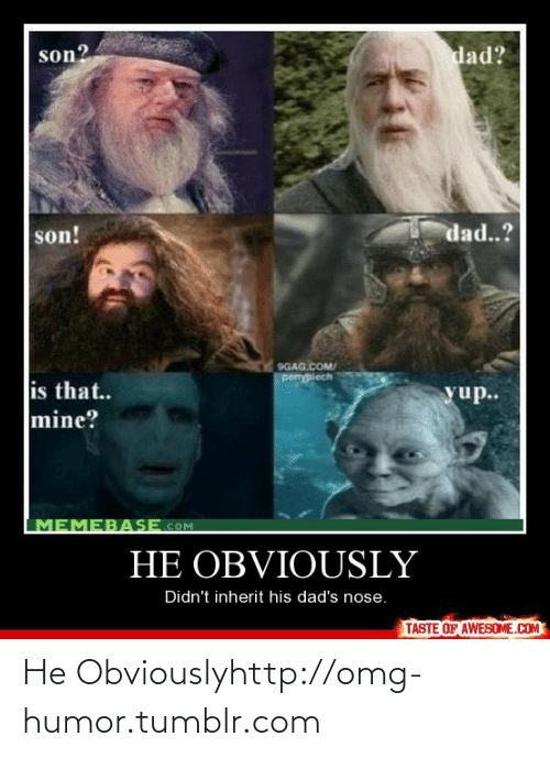 memebase: dad?  son?  dad..?  son!  9GAG.COM/  pemypiech  is that..  mine?  yup..  MEMEBASE.COM  HE OBVIOUSLY  Didn't inherit his dad's nose.  TASTE OF AWESOME.COM He Obviouslyhttp://omg-humor.tumblr.com