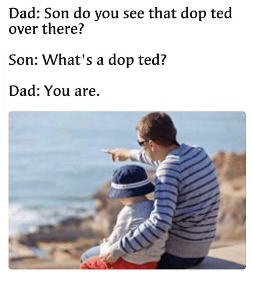 Dad Son: Dad: Son do you see that dop ted  over there?  Son: What's a dop ted?  Dad: You are.