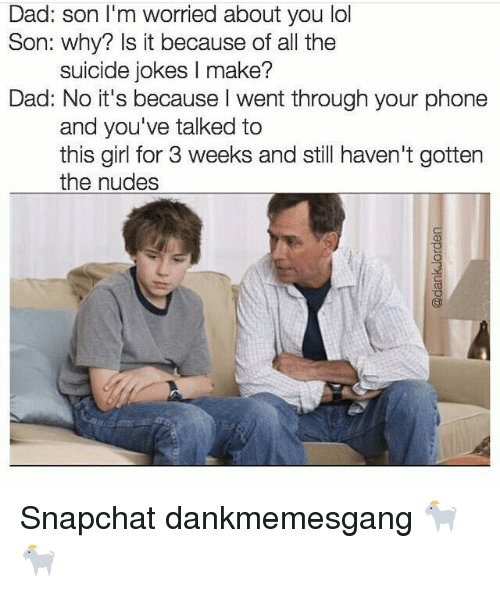Dad Son: Dad: son I'm worried about you lol  Son: why? Is it because of all the  suicide jokes l make?  Dad: No it's because I went through your phone  and you've talked to  this girl for 3 weeks and still haven't gotten  the nudes Snapchat dankmemesgang 🐐🐐