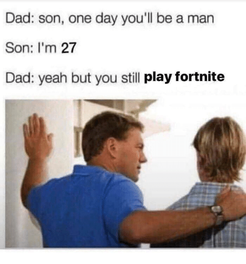 Dad Son: Dad: son, one day you'll be a man  Son: I'm 27  Dad: yeah but you still play fortnite