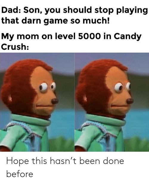 playing: Dad: Son, you should stop playing  that darn game so much!  My mom on level 5000 in Candy  Crush: Hope this hasn't been done before
