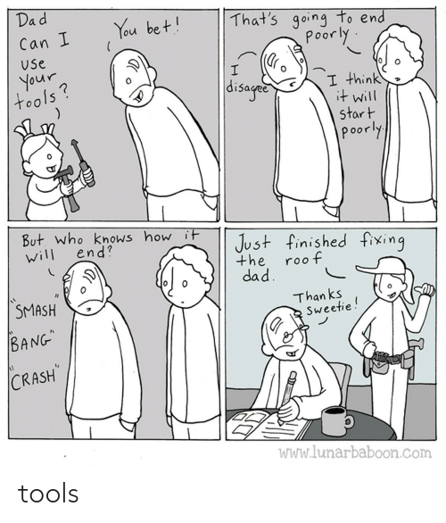 "Dad, Smashing, and How: Dad  That's going to end  poorly  You bet!  Can I  Use  your  tools?  disaged  I think  it will  start  poorly  But. who knows how it  end?  Just finished fixing  will  the  roof  dad.  SMASH  Than ks  Sweetie!  BANG""  CRASH  WWw.lunarbaboon.com tools"