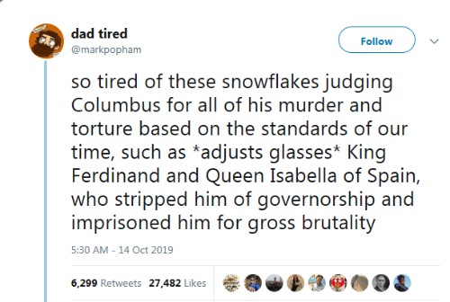 Standards: dad tired  Follow  @markpopham  so tired of these snowflakes judging  Columbus for all of his murder and  torture based on the standards of our  time, such as *adjusts glasses* King  Ferdinand and Queen Isabella of Spain,  who stripped him of governorship and  imprisoned him for gross brutality  5:30 AM -14 Oct 2019  6,299 Retweets 27,482 Likes