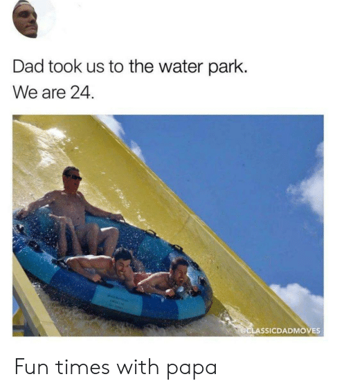 papa: Dad took us to the water park.  We are 24.  @CLASSICDADMOVES Fun times with papa