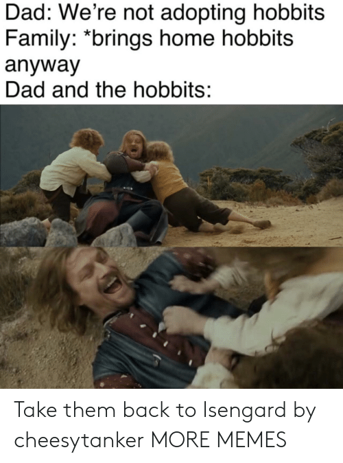 Adopting: Dad: We're not adopting hobbits  Family: *brings home hobbits  anyway  Dad and the hobbits: Take them back to Isengard by cheesytanker MORE MEMES