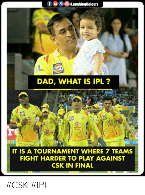 Tournament: DAD, WHAT IS IPL ?  re  IT IS A TOURNAMENT WHERE 7 TEAMS  FIGHT HARDER TO PLAY AGAINST  CSK IN FINAL #CSK #IPL
