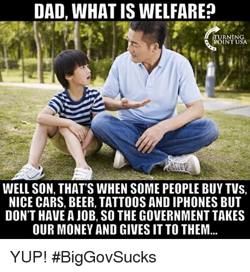Beer, Cars, and Dad: DAD, WHAT IS WELFARE  TU RN 1 NG  POINT USA  WELL SON, THAT'S WHEN SOME PEOPLE BUY TVs,  NICE CARS, BEER, TATTOOS AND IPHONES BUT  DON'T HAVE A JOB, SO THE GOVERNMENT TAKES  OUR MONEY AND GIVES IT TO THEM... YUP! #BigGovSucks