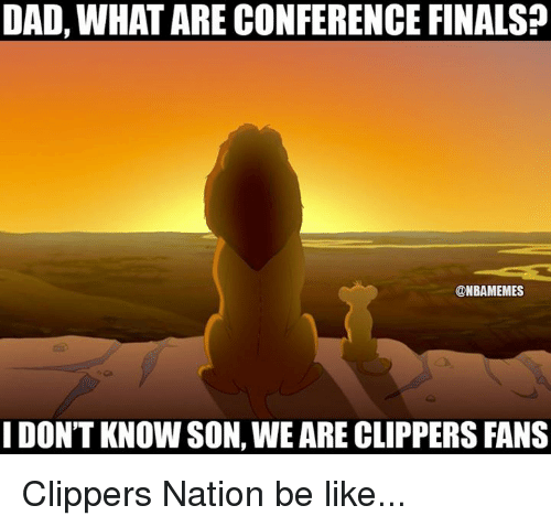 Conference Finals: DAD, WHATARE CONFERENCE FINALS?  @NBAMEMES  I DON'T KNOWSON, WEARE CLIPPERS FANS Clippers Nation be like...