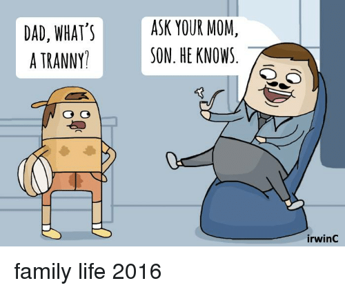 Mom Son: DAD, WHAT'S  A TRANNY  ASK YOUR MOM  SON. HE KNOWS  irwinC family life 2016