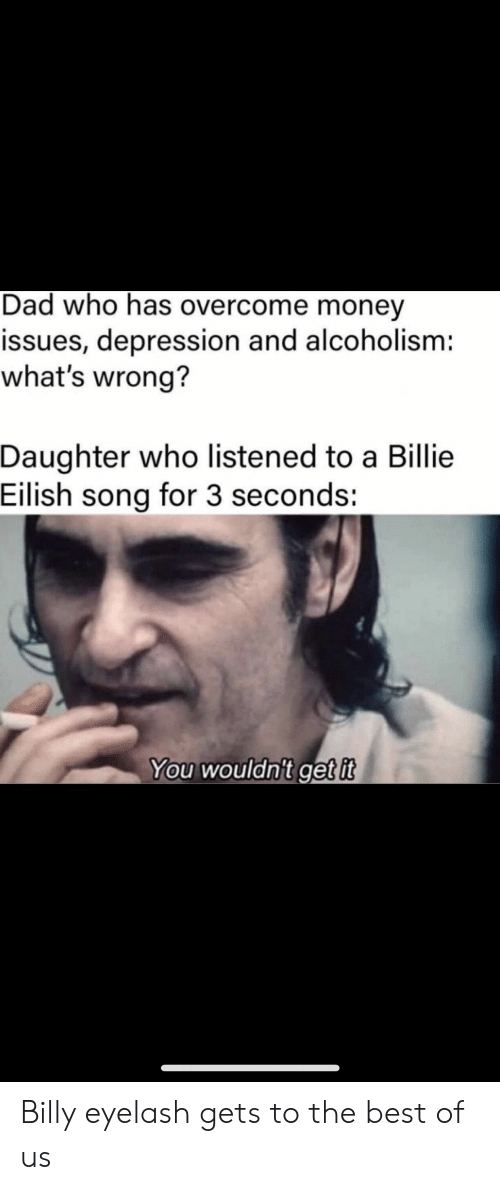 Overcome: Dad who has overcome money  issues, depression and alcoholism:  what's wrong?  Daughter who listened to a Billie  Eilish song for 3 seconds:  You wouldn't get it Billy eyelash gets to the best of us