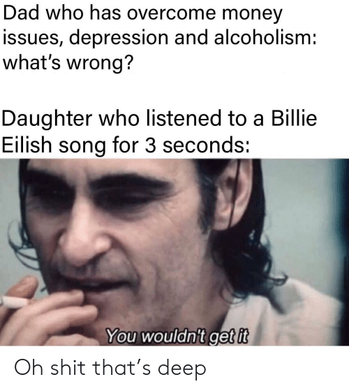 Overcome: Dad who has overcome money  issues, depression and alcoholism:  what's wrong?  Daughter who listened to a Billie  Eilish song for 3 seconds:  You wouldn't get it Oh shit that's deep