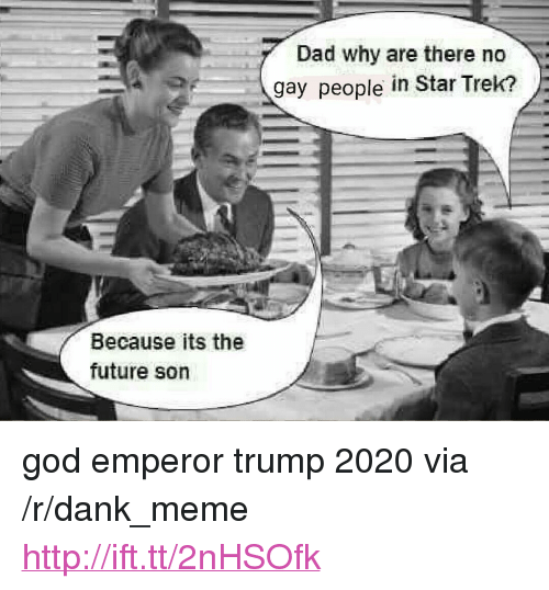 """Dad, Dank, and Future: Dad why are there no  gay people in Star Trek?  Because its the  future son <p>god emperor trump 2020 via /r/dank_meme <a href=""""http://ift.tt/2nHSOfk"""">http://ift.tt/2nHSOfk</a></p>"""