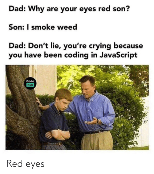 Weed: Dad: Why are your eyes red son?  Son: I smoke weed  Dad: Don't lie, you're crying because  you have been coding in JavaScript  Code  hub Red eyes
