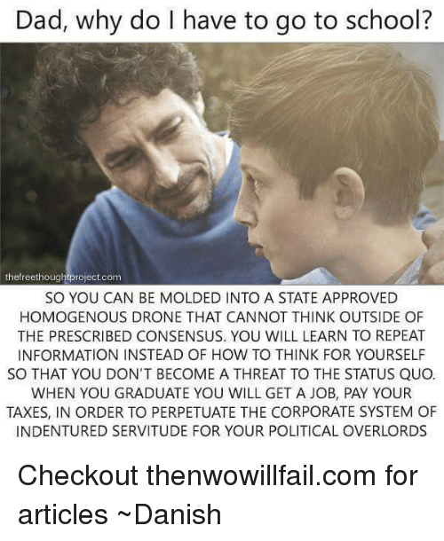 homogenized: Dad, why do I have to go to school?  the freethough  roject com  SO YOU CAN BE MOLDED INTO A STATE APPROVED  HOMOGENOUS DRONE THAT CANNOT THINK OUTSIDE OF  THE PRESCRIBED CONSENSUS. YOU WILL LEARN TO REPEAT  INFORMATION INSTEAD OF HOW TO THINK FOR YOURSELF  SO THAT YOU DON'T BECOME A THREAT TO THE STATUS QUO.  WHEN YOU GRADUATE YOU WILL GET A JOB, PAY YOUR  TAXES, IN ORDER TO PERPETUATE THE CORPORATE SYSTEM OF  INDENTURED SERVITUDE FOR YOUR POLITICAL OVERLORDS Checkout thenwowillfail.com for articles  ~Danish