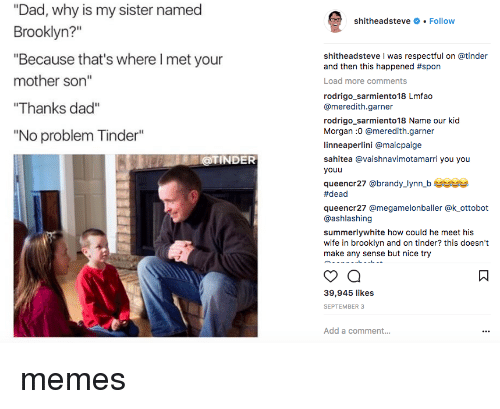 "Brandy: ""Dad, why is my sister named  Brooklyn?""  ""Because that's where I met your  mother son""  Thanks dad""  ""No problem Tinder""  shitheadsteve # . Follow  shitheadsteve I was respectful on @tinder  and then this happened #spon  Load more comments  rodrigo_sarmiento18 Lmfao  @meredith.garner  rodrigo sarmiento18 Name our kid  Morgan :0 @meredith.garner  linneaperlini @maicpaige  sahitea @vaishnavimotamarri you you  youu  queencr27 @brandy_lynn b us  #dead  queencr27 @megamelonballer @k ottobot  @ashlashing  summerlywhite how could he meet his  wife in brooklyn and on tinder? this doesn't  make any sense but nice try  @TINDER  39,945 likes  SEPTEMBER 3  Add a comment... memes"