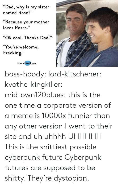 """Dad, Future, and Meme: """"Dad, why is my sister  named Rose?""""  """"Because your mother  loves Roses  """"Ok cool. Thanks Dad.""""  """"You're welcome  Fracking.""""  frackfeed.com boss-hoody: lord-kitschener:   kvothe-kingkiller:   midtown120blues: this is the one time a corporate version of a meme is 10000x funnier than any other version I went to their site and uh uhhhh UHHHHH   This is the shittiest possible cyberpunk future   Cyberpunk futures are supposed to be shitty. They're dystopian."""