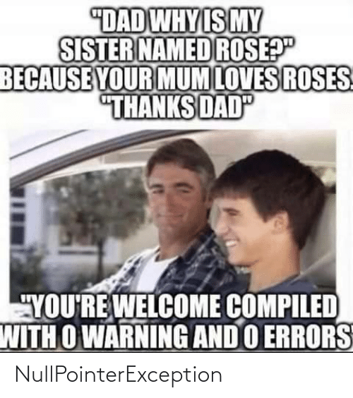 "my sister: ""DAD WHY IS MY  SISTER NAMED ROSEP""  BECAUSE YOUR MUM LOVES ROSES  ""THANKS DAD  ""YOU'RE WELCOME COMPILED  WITH O WARNING AND O ERRORS NullPointerException"