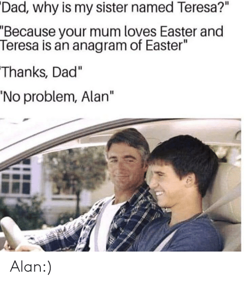 """Dad, Easter, and Funny: Dad, why is my sister named Teresa?""""  """"Because your mum loves Easter and  Teresa is an anagram of Easter""""  Thanks, Dad""""  'No problem, Alan"""" Alan:)"""