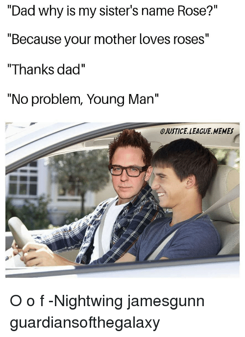 "Dad, Memes, and Justice League: ""Dad why is my sister's name Rose?""  ""Because your mother loves roses""  ""Thanks dad""  ""No problem, Young Man""  OJUSTICE.LEAGUE. MEMES O o f -Nightwing jamesgunn guardiansofthegalaxy"