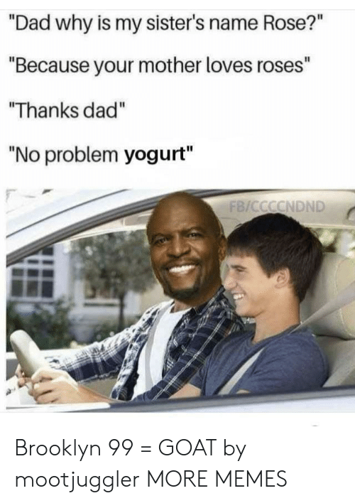 "brooklyn 99: ""Dad why is my sister's name Rose?""  ""Because your mother loves roses""  Thanks dad""  ""No problem yogurt"" Brooklyn 99 = GOAT by mootjuggler MORE MEMES"
