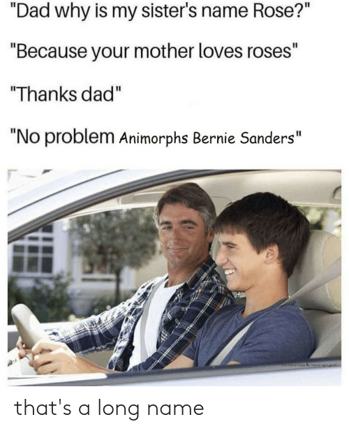 """Animorphs, Bernie Sanders, and Dad: """"Dad why is my sister's name Rose?""""  """"Because your mother loves roses""""  Thanks dad""""  """"No problem Animorphs Bernie Sanders""""  this meme made Ry memen that's a long name"""