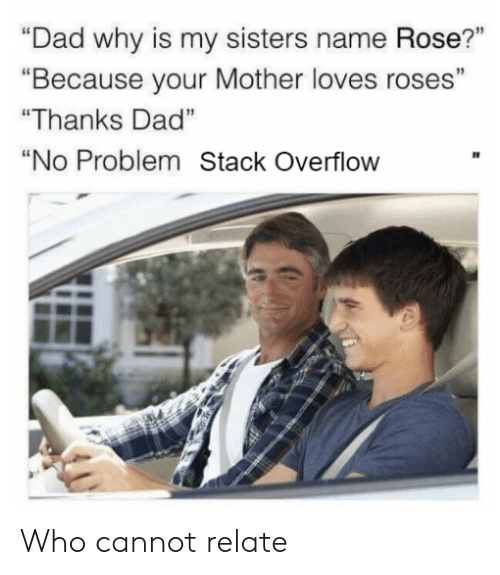 """Dad, Rose, and Mother: """"Dad why is my sisters name Rose?""""  """"Because your Mother loves roses""""  """"Thanks Dad""""  """"No Problem Stack Overflow Who cannot relate"""