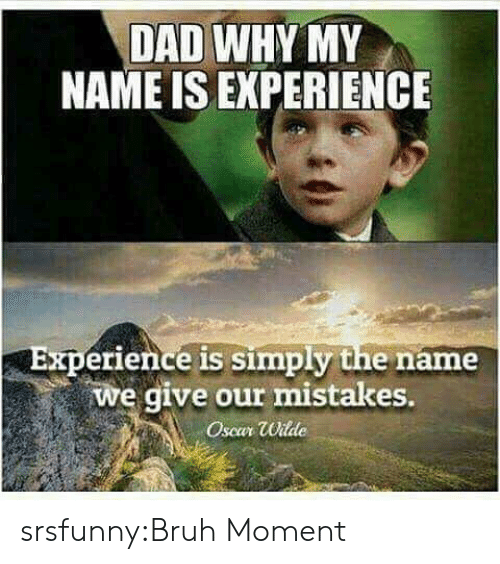 oscar: DAD WHY MY  NAME IS EXPERIENCE  Experience is simply the name  we give our mistakes.  Oscar Wilde srsfunny:Bruh Moment