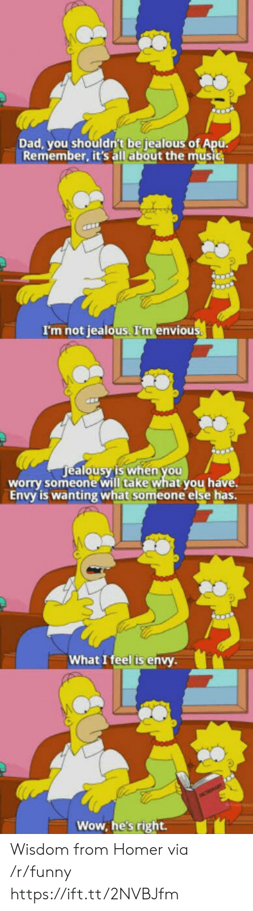alo: Dad, you shouldn't be jealous o  Remember, it's all about the music  I'm not jealous. I'm envious  ealousy'is when you  alo  worry someone will take what you h  Envy is wanting what someone else has.  What I feel is envy  Wow, he's right. Wisdom from Homer via /r/funny https://ift.tt/2NVBJfm