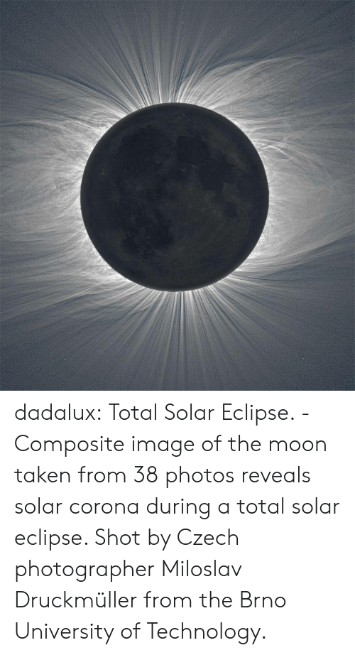 Taken, Tumblr, and Blog: dadalux: Total Solar Eclipse. -Composite image of the moon taken from 38  photos reveals solar corona during a total solar eclipse. Shot by Czech  photographer Miloslav Druckmüller from the Brno University of  Technology.